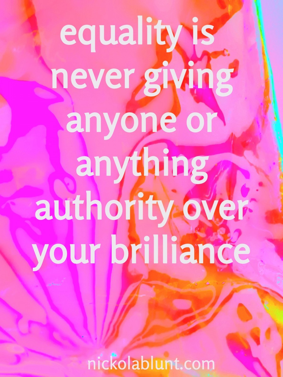 Brilliant-You-equality-is-never-giving-anyone-or-anything-authority-over-your-brilliance-nickolablunt.comIMG_20190711_164620