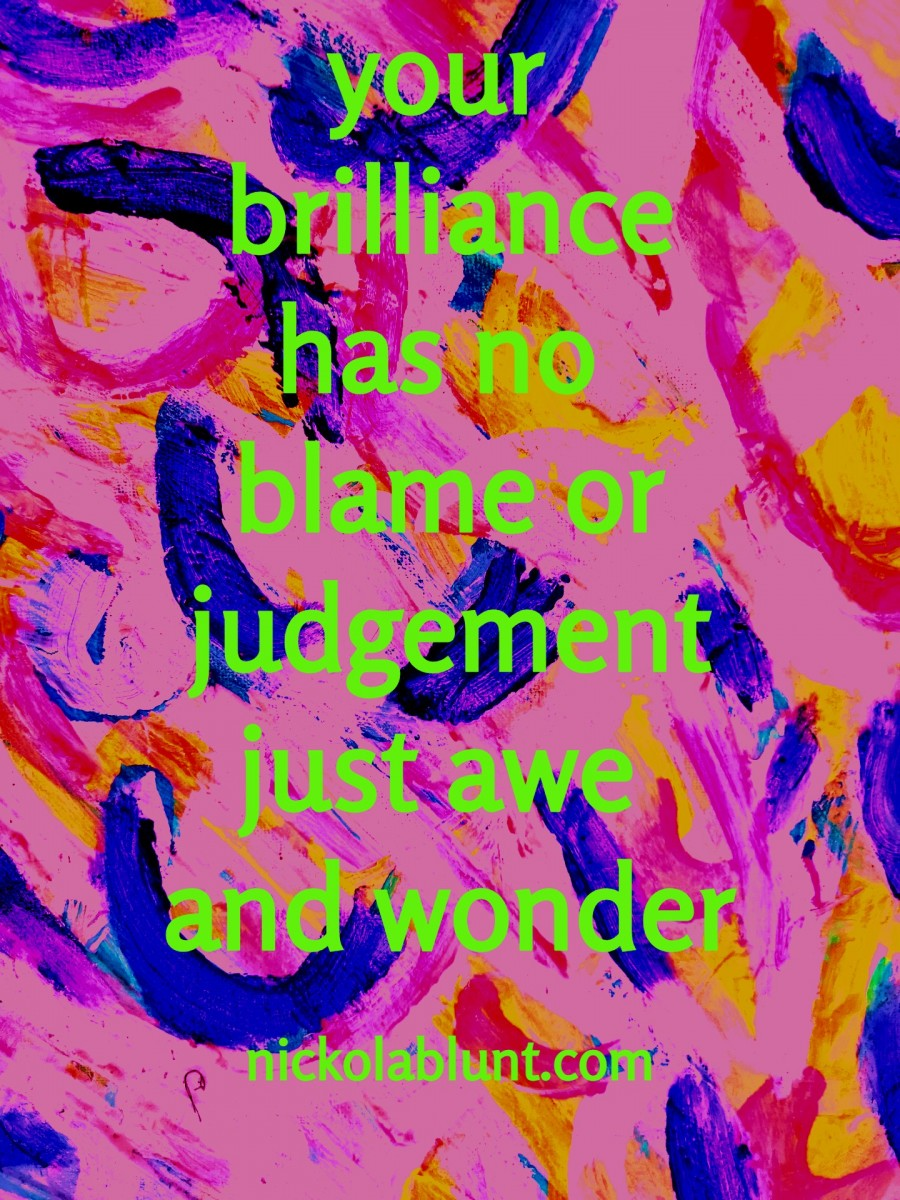 Brilliant-You-your-brilliance-has-no-blame-or-judgement-just-awe-and-wonder-nickolablunt.com-IMG_20181214_074238